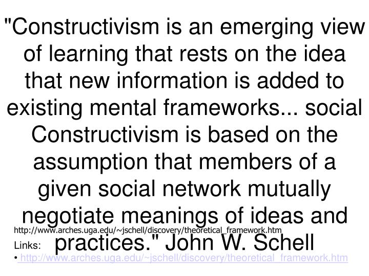 """""""Constructivism is an emerging view of learning that rests on the idea that new information is added to existing mental frameworks... social Constructivism is based on the assumption that members of a given social network mutually negotiate meanings of ideas and practices."""" John W. Schell"""