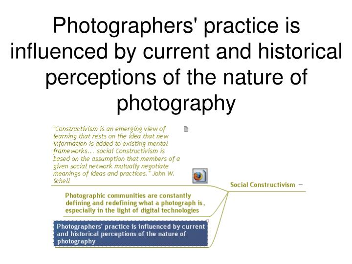 Photographers' practice is influenced by current and historical perceptions of the nature of photography