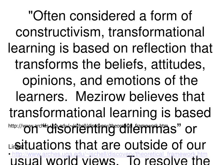 """""""Often considered a form of constructivism, transformational learning is based on reflection that transforms the beliefs, attitudes, opinions, and emotions of the learners.  Mezirow believes that transformational learning is based on """"disorienting dilemmas"""" or situations that are outside of our usual world views.  To resolve the dissonance, the learner must create new ways of interpreting their experiences.  This leads to a new self-view and deeper meaning based on insight.  Transformational learning encourages, reflection and critical thought, more receptiveness to the paradigms of others, and acceptance of new ideas."""" John W. Schell"""