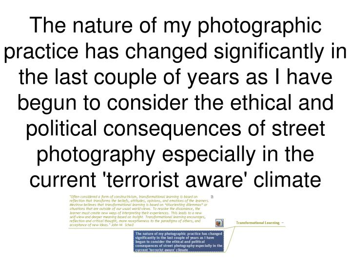 The nature of my photographic practice has changed significantly in the last couple of years as I have begun to consider the ethical and political consequences of street photography especially in the current 'terrorist aware' climate