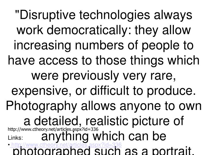 """""""Disruptive technologies always work democratically: they allow increasing numbers of people to have access to those things which were previously very rare, expensive, or difficult to produce. Photography allows anyone to own a detailed, realistic picture of anything which can be photographed such as a portrait. Prior to its invention, high-quality portraiture was the exclusive domain of the elites, due largely to the level of technical skill required of painters. Photography """"short-circuited"""" this process. It is no accident that the majority of images from the first fifty years of photography are portraits and other subjects well-known from paintings. In attempting to demonstrate that it was art by imitating painting, photography proved to be the archetypal disruptive technology: it replaced painting by doing what painters did, only cheaper and more often"""". Michael Betancourt"""
