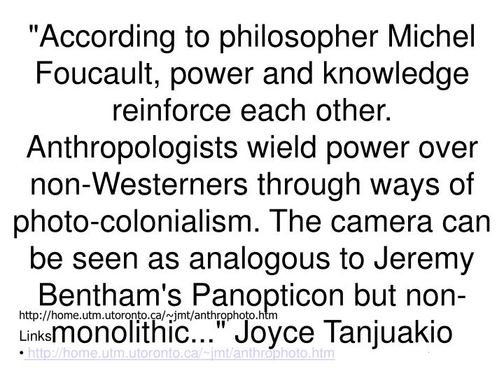 """""""According to philosopher Michel Foucault, power and knowledge reinforce each other. Anthropologists wield power over non-Westerners through ways of photo-colonialism. The camera can be seen as analogous to Jeremy Bentham's Panopticon but non-monolithic..."""" Joyce Tanjuakio"""