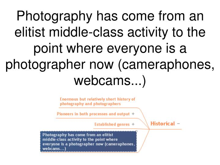 Photography has come from an elitist middle-class activity to the point where everyone is a photographer now (cameraphones, webcams...)