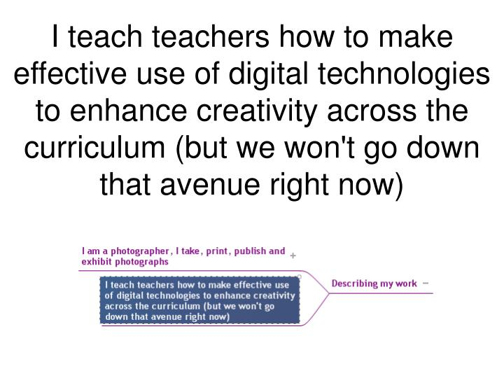 I teach teachers how to make effective use of digital technologies to enhance creativity across the curriculum (but we won't go down that avenue right now)
