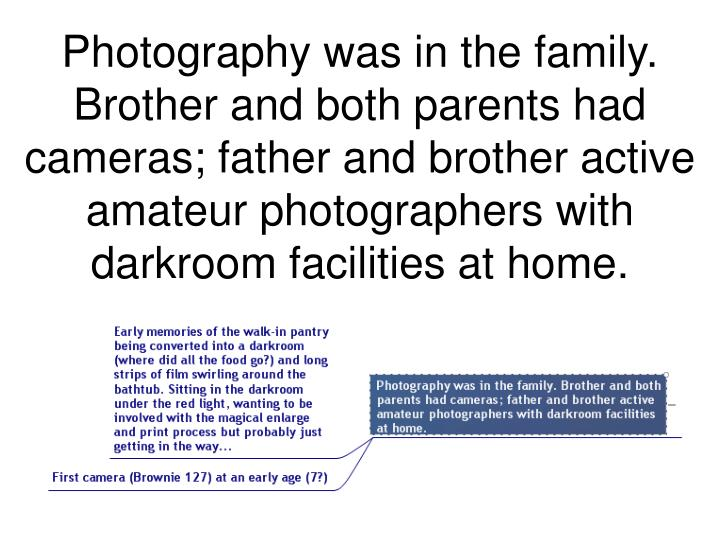 Photography was in the family. Brother and both parents had cameras; father and brother active amateur photographers with darkroom facilities at home.