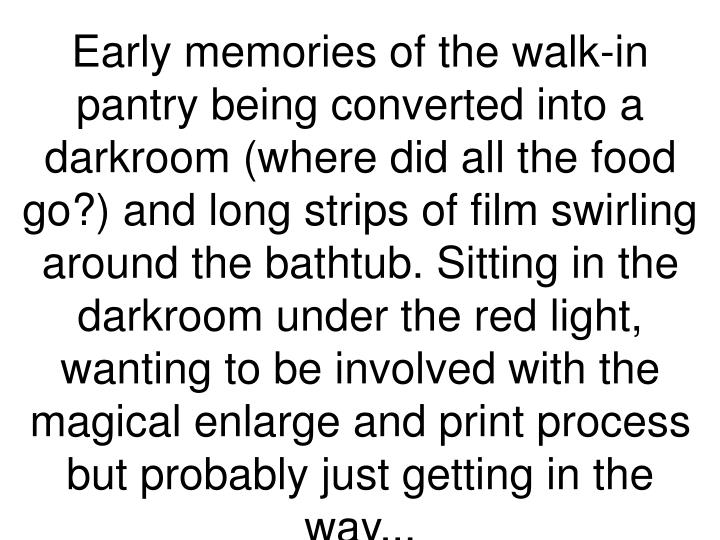 Early memories of the walk-in pantry being converted into a darkroom (where did all the food go?) and long strips of film swirling around the bathtub. Sitting in the darkroom under the red light, wanting to be involved with the magical enlarge and print process but probably just getting in the way...