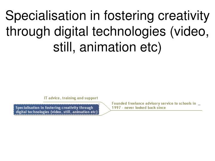 Specialisation in fostering creativity through digital technologies (video, still, animation etc)