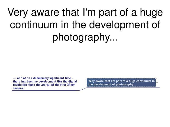 Very aware that I'm part of a huge continuum in the development of photography...