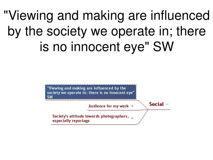 """""""Viewing and making are influenced by the society we operate in; there is no innocent eye"""" SW"""