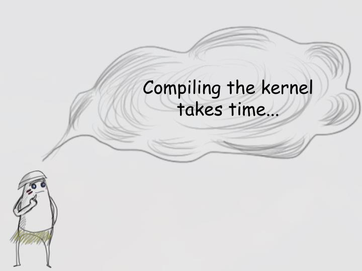 Compiling the kernel takes time...