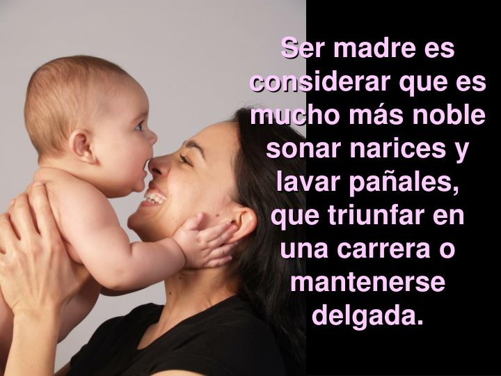 Ser madre es considerar que es mucho más noble sonar narices y lavar pañales, que triunfar en una carrera o mantenerse