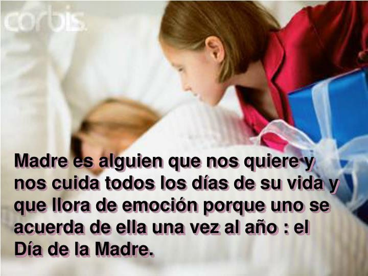 Madre es alguien que nos quiere y nos cuida todos los días de su vida y que llora de emoción porque uno se acuerda de ella una vez al año : el