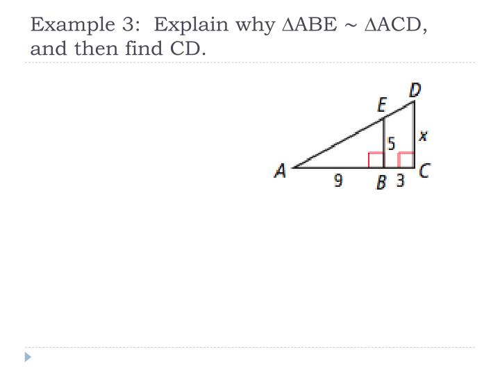 Example 3:  Explain why ∆ABE ∼ ∆ACD, and then find CD.