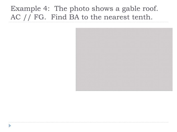 Example 4:  The photo shows a gable roof.  AC // FG.  Find BA to the nearest tenth.