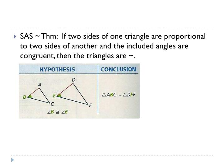 SAS ~ Thm:  If two sides of one triangle are proportional to two sides of another and the included angles are congruent, then the triangles are ~.