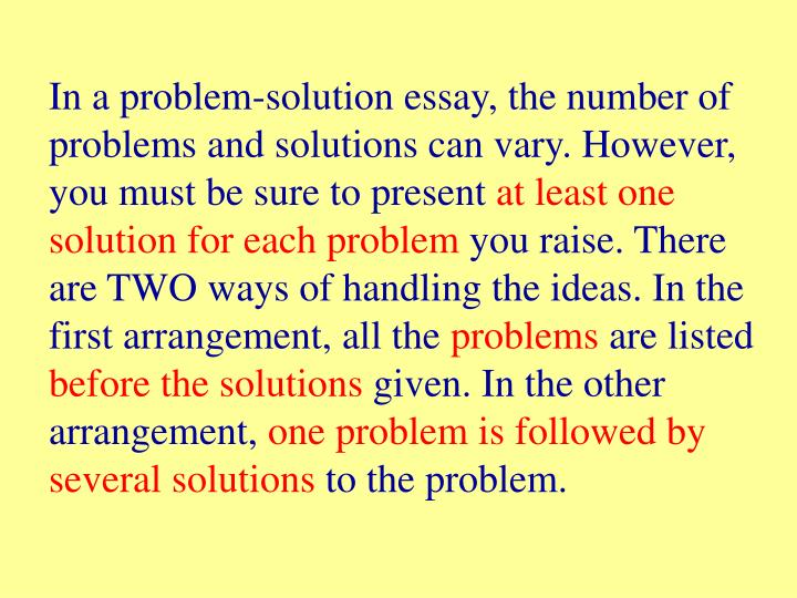 In a problem-solution essay, the number of problems and solutions can vary. However, you must be sure to present