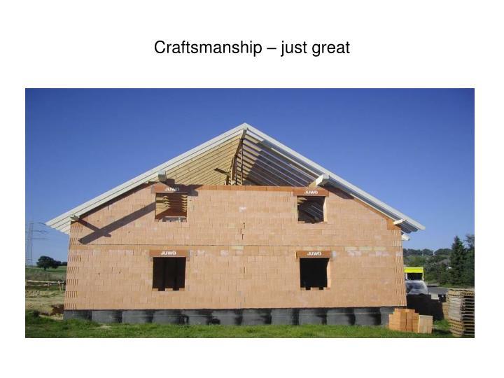 Craftsmanship – just great