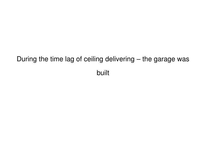 During the time lag of ceiling delivering – the garage was built
