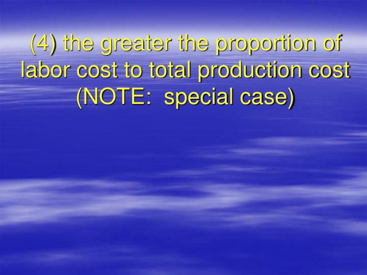 (4) the greater the proportion of labor cost to total production cost (NOTE:  special case)