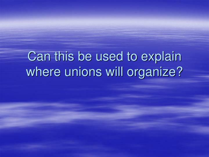 Can this be used to explain where unions will organize?
