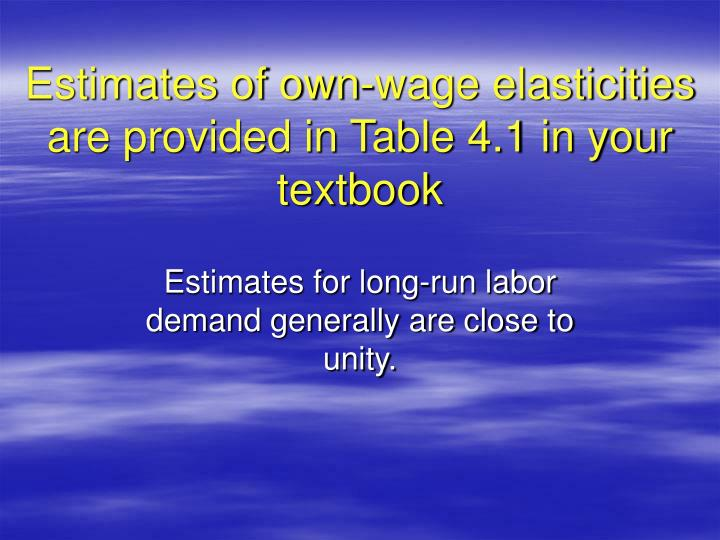 Estimates of own-wage elasticities are provided in Table 4.1 in your textbook