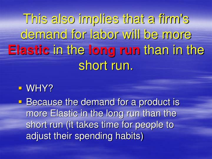 This also implies that a firm's demand for labor will be more