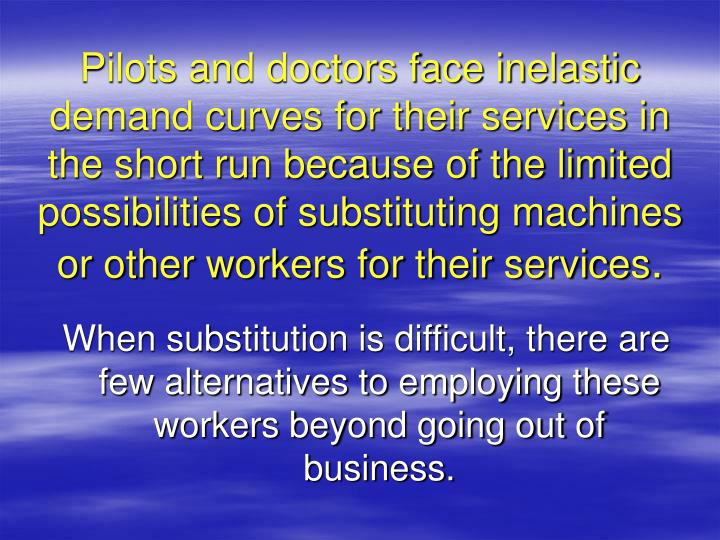 Pilots and doctors face inelastic demand curves for their services in the short run because of the limited possibilities of substituting machines or other workers for their services