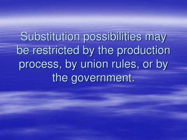 Substitution possibilities may be restricted by the production process, by union rules, or by the government.