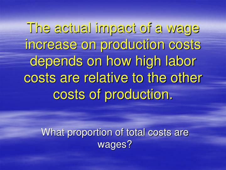 The actual impact of a wage increase on production costs depends on how high labor costs are relative to the other costs of production.