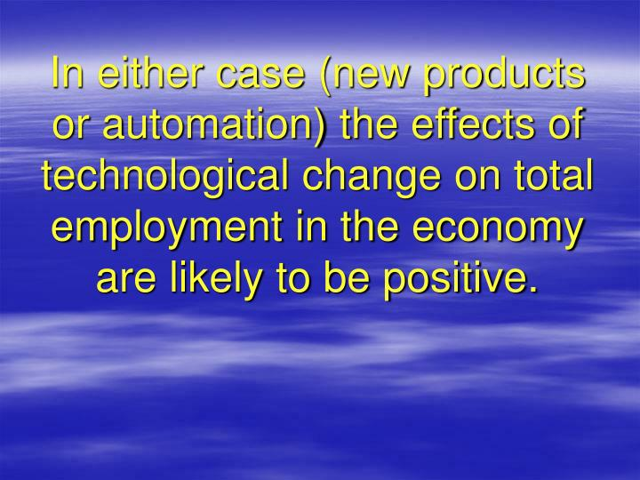 In either case (new products or automation) the effects of technological change on total employment in the economy are likely to be positive.