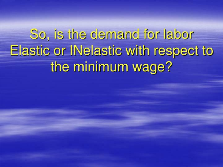 So, is the demand for labor Elastic or INelastic with respect to the minimum wage?