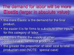 the demand for labor will be more elastic larger in absolute value