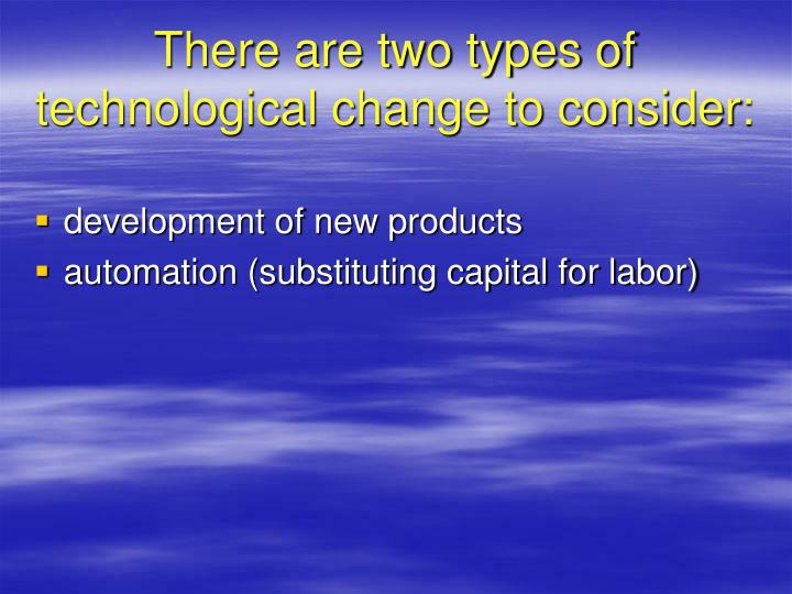 There are two types of technological change to consider: