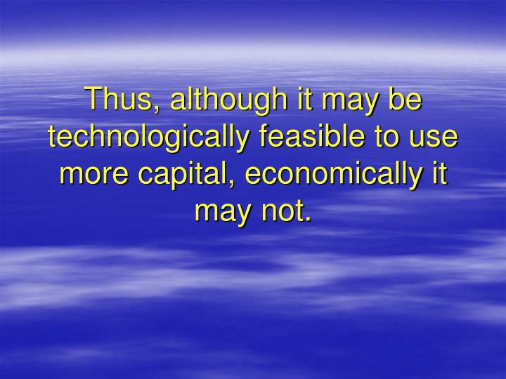 Thus, although it may be technologically feasible to use more capital, economically it may not.