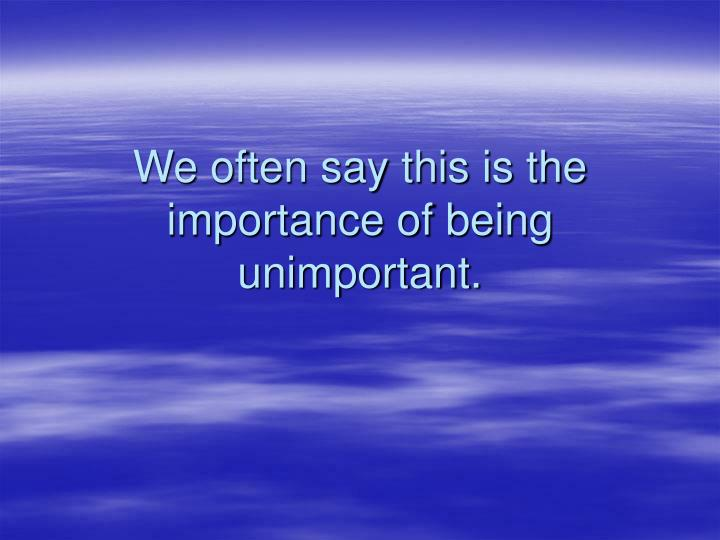 We often say this is the importance of being unimportant.