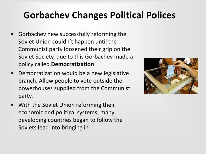 gorbachev his policies New thinking was gorbachev's slogan for a foreign policy based on shared  moral  in hungary the communist regime had steadily accelerated its reforms,.