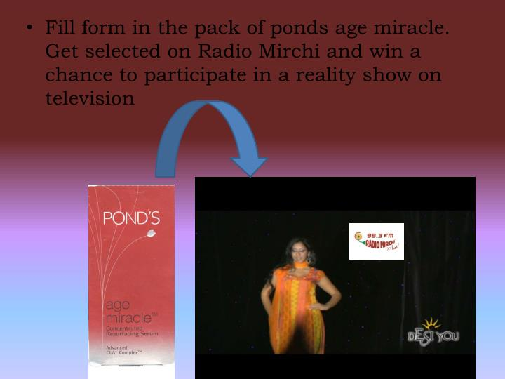 Fill form in the pack of ponds age miracle. Get selected on Radio Mirchi and win a chance to participate in a reality show on television