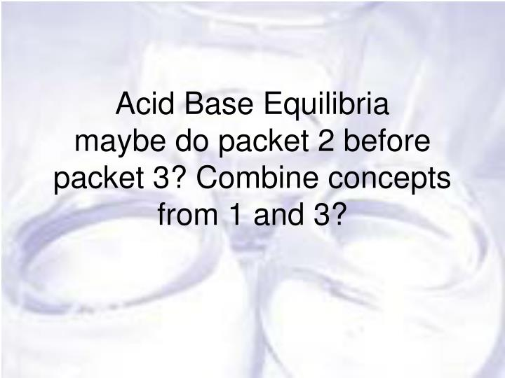 acid base equilibria maybe do packet 2 before packet 3 combine concepts from 1 and 3