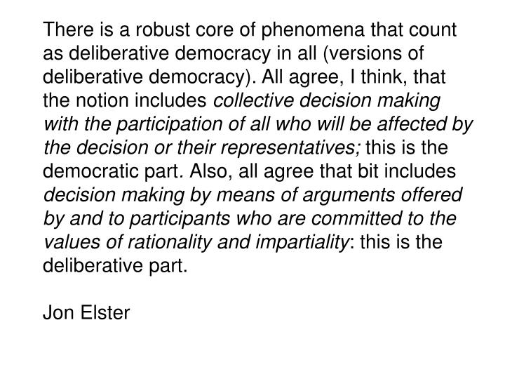 There is a robust core of phenomena that count as deliberative democracy in all (versions of deliberative democracy). All agree, I think, that the notion includes