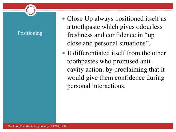 "Close Up always positioned itself as a toothpaste which gives odourless freshness and confidence in ""up close and personal situations""."