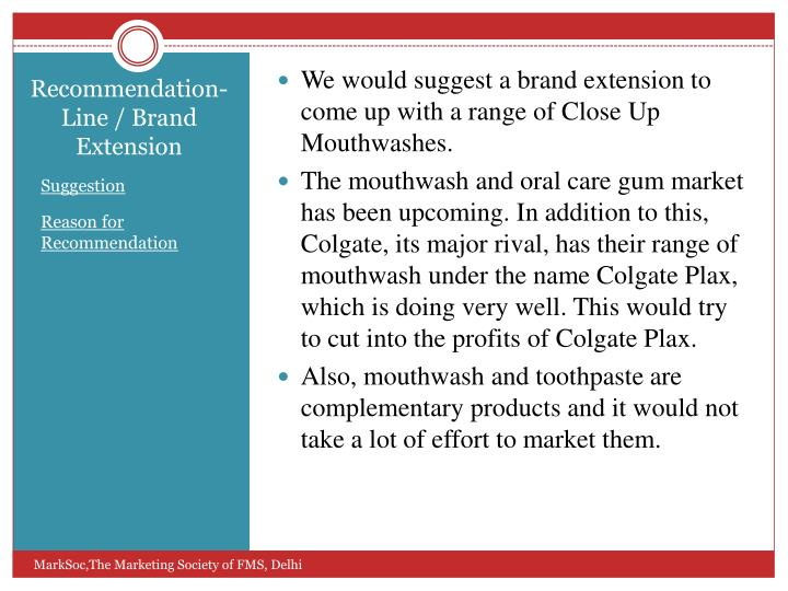 We would suggest a brand extension to come up with a range of Close Up Mouthwashes.