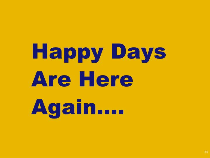 Happy Days Are Here Again….