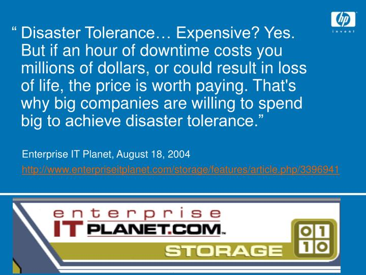 """	Disaster Tolerance… Expensive? Yes. But if an hour of downtime costs you millions of dollars, or could result in loss of life, the price is worth paying. That's why big companies are willing to spend big to achieve disaster tolerance."""