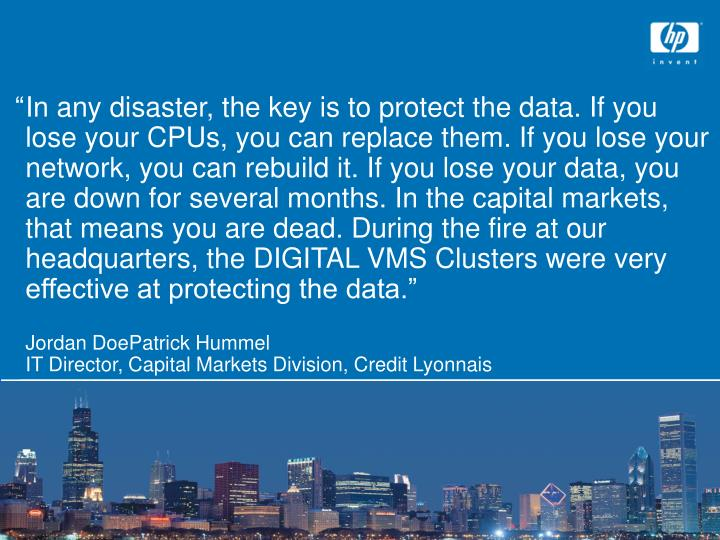 """	In any disaster, the key is to protect the data. If you lose your CPUs, you can replace them. If you lose your network, you can rebuild it. If you lose your data, you are down for several months. In the capital markets, that means you are dead. During the fire at our headquarters, the DIGITAL VMS Clusters were very effective at protecting the data."""