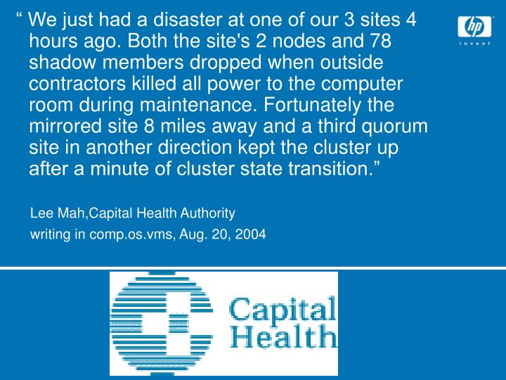 """ We just had a disaster at one of our 3 sites 4 hours ago. Both the site's 2 nodes and 78 shadow members dropped when outside contractors killed all power to the computer room during maintenance. Fortunately the mirrored site 8 miles away and a third quorum site in another direction kept the cluster up after a minute of cluster state transition."""