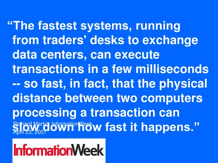 """The fastest systems, running from traders' desks to exchange data centers, can execute transactions in a few milliseconds -- so fast, in fact, that the physical distance between two computers processing a transaction can slow down how fast it happens."""