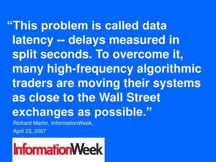 """This problem is called data latency -- delays measured in split seconds. To overcome it, many high-frequency algorithmic traders are moving their systems as close to the Wall Street exchanges as possible."""