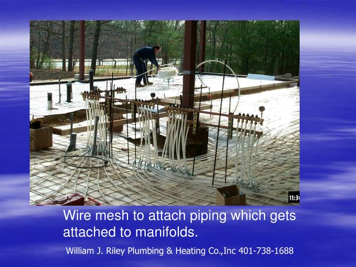 Wire mesh to attach piping which gets attached to manifolds.