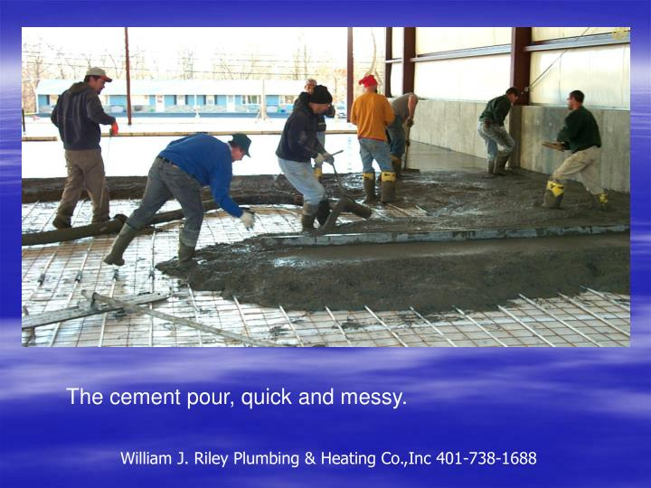 The cement pour, quick and messy.