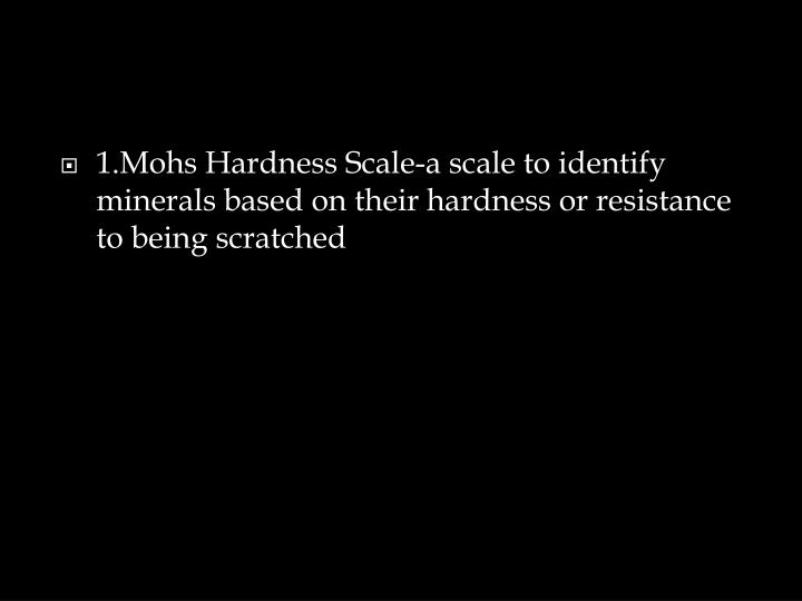1.Mohs Hardness Scale-a scale to identify minerals based on their hardness or resistance to being scratched
